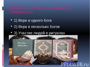 Религия – (от лат.) « связывать», «соединять». 1) Вера в одного Бога 2) Вера в н