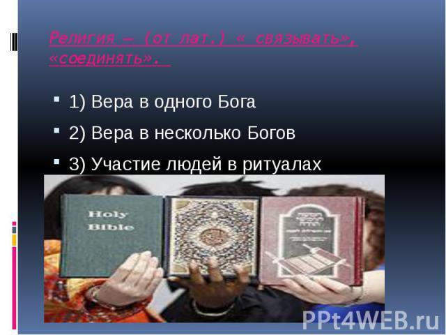 Религия – (от лат.) « связывать», «соединять». 1) Вера в одного Бога 2) Вера в несколько Богов 3) Участие людей в ритуалах