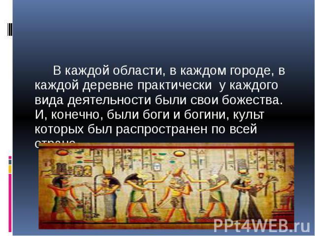 В каждой области, в каждом городе, в каждой деревне практически у каждого вида деятельности были свои божества. И, конечно, были боги и богини, культ которых был распространен по всей стране