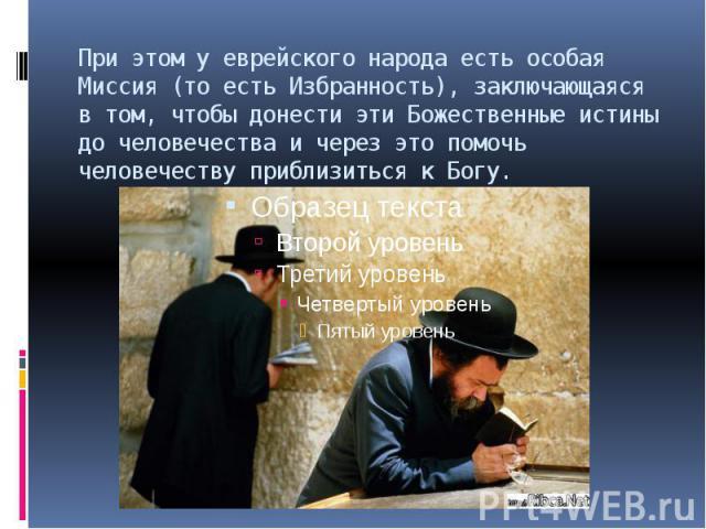 При этом у еврейского народа есть особая Миссия (то есть Избранность), заключающаяся в том, чтобы донести эти Божественные истины до человечества и через это помочь человечеству приблизиться к Богу.