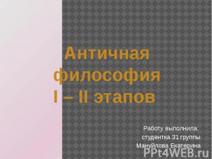 Античная философия I – II этапов Работу выполнила: студентка 31 группы Мануйлова