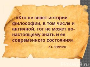 «Кто не знает истории философии, в том числе и античной, тот не может по-настоящ