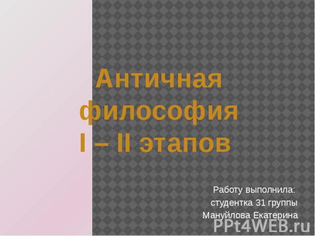 Античная философия I – II этапов Работу выполнила: студентка 31 группы Мануйлова Екатерина