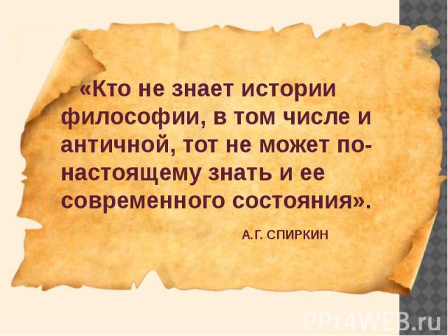 «Кто не знает истории философии, в том числе и античной, тот не может по-настоящему знать и ее современного состояния». «Кто не знает истории философии, в том числе и античной, тот не может по-настоящему знать и ее современного состояния». А.Г. СПИРКИН