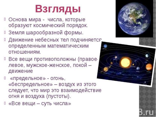 Взгляды Основа мира - числа, которые образуют космический порядок. Земля шарообразной формы. Движение небесных тел подчиняется определенным математическим отношениям. Все вещи противоположны (правое-левое, мужское-женское, покой – движение «предельн…