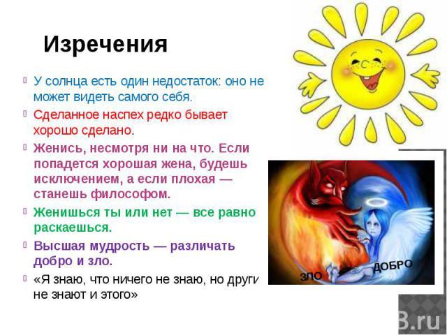 Изречения У солнца есть один недостаток: оно не может видеть самого себя. Сделанное наспех редко бывает хорошо сделано. Женись, несмотря ни на что. Если попадется хорошая жена, будешь исключением, а если плохая — станешь философом. Женишься ты или н…
