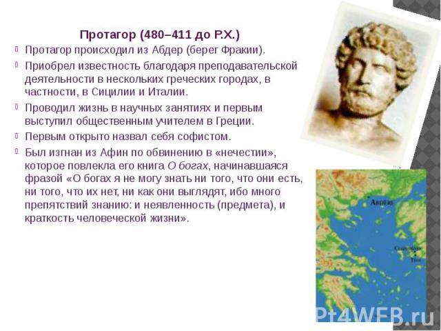 Протагор (480–411 до Р.Х.) Протагор происходил из Абдер (берег Фракии). Приобрел известность благодаря преподавательской деятельности в нескольких греческих городах, в частности, в Сицилии и Италии. Проводил жизнь в научных занятиях и первым выступи…