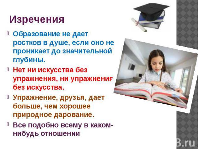 Изречения Образование не дает ростков в душе, если оно не проникает до значительной глубины. Нет ни искусства без упражнения, ни упражнения без искусства. Упражнение, друзья, дает больше, чем хорошее природное дарование. Все подобно всему в каком-ни…