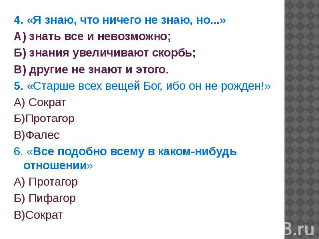 4. «Я знаю, что ничего не знаю, но...» 4. «Я знаю, что ничего не знаю, но...» А) знать все и невозможно; Б) знания увеличивают скорбь; В) другие не знают и этого. 5. «Старше всех вещей Бог, ибо он не рожден!» А) Сократ Б)Протагор В)Фалес 6. «Все под…