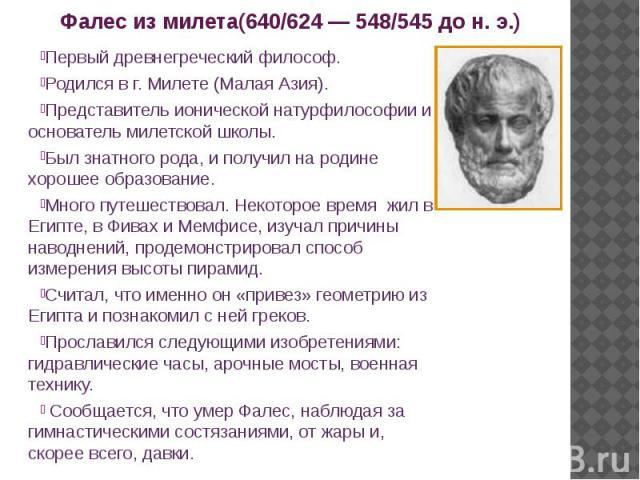 Фалес из милета(640/624 — 548/545 до н. э.) Первый древнегреческий философ. Родился в г. Милете (Малая Азия). Представитель ионической натурфилософии и основатель милетской школы. Был знатного рода, и получил на родине хорошее образование. Много пут…