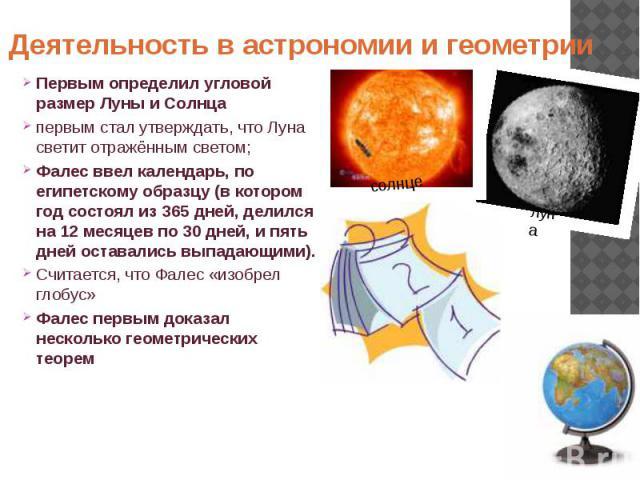Деятельность в астрономии и геометрии Первым определил угловой размер Луны и Солнца первым стал утверждать, что Луна светит отражённым светом; Фалес ввел календарь, по египетскому образцу (в котором год состоял из 365 дней, делился на 12 месяцев по …