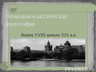 Немецкая классическая философия Конец XVIII начало XIX в.в