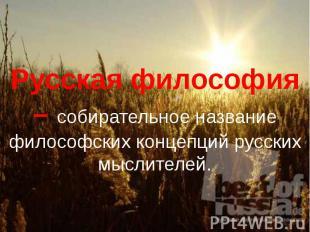 Русская философия – собирательное название философских концепций русских мыслите