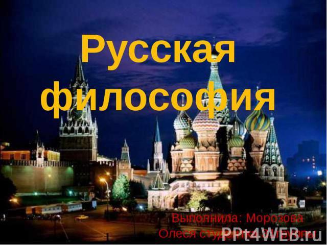 Русская философия Выполнила: Морозова Олеся студентка 31группы