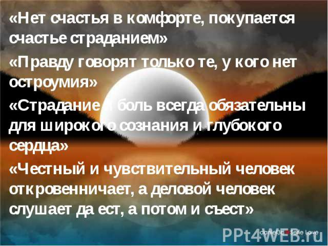 «Нет счастья в комфорте, покупается счастье страданием» «Нет счастья в комфорте, покупается счастье страданием» «Правду говорят только те, у кого нет остроумия» «Страдание и боль всегда обязательны для широкого сознания и глубокого сердца» «Честный …