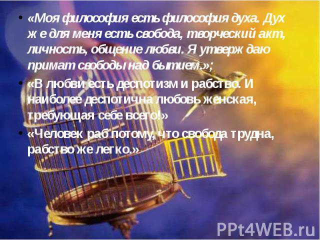 «Моя философия есть философия духа. Дух же для меня есть свобода, творческий акт, личность, общение любви. Я утверждаю примат свободы над бытием.»; «Моя философия есть философия духа. Дух же для меня есть свобода, творческий акт, личность, общение л…