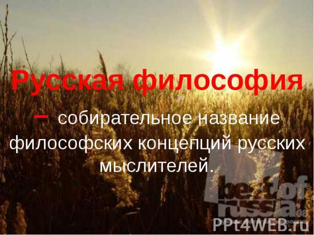 Русская философия – собирательное название философских концепций русских мыслителей.