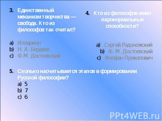 Сколько насчитывается этапов в формировании Русской философии? а) 5 b) 7 c) 6 Единственный механизм творчества— свобода. Кто из философов так считал?