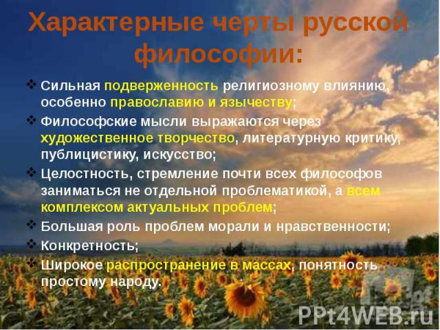 Характерные черты русской философии: Сильная подверженность религиозному влиянию, особенно православию и язычеству; Философские мысли выражаются через художественное творчество, литературную критику, публицистику, искусство; Целостность, стремление …