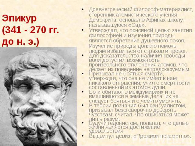 Эпикур (341 - 270 гг. до н. э.) Древнегреческий философ-материалист, сторонник атомистического учения Демокрита, основал в Афинах школу, называвшуюся «Сад». Утверждал, что основной целью занятия философией и изучения природы является обретение душев…