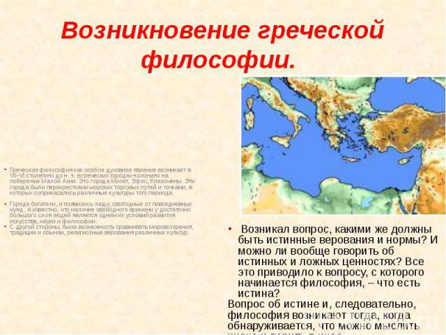 Возникновение греческой философии. Греческая философия как особое духовное явление возникает в VII-VI столетиях до н. э. в греческих городах-колониях на побережье Малой Азии. Это города Милет, Эфес, Клазомены. Эти города были перекрестками морских т…