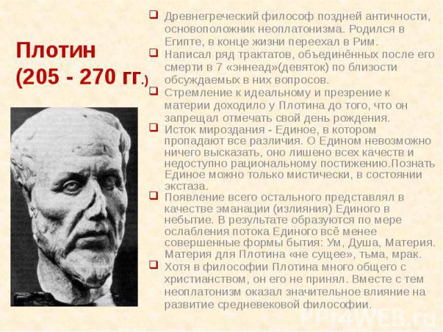 Древнегреческий философ поздней античности, основоположник неоплатонизма. Родился в Египте, в конце жизни переехал в Рим. Древнегреческий философ поздней античности, основоположник неоплатонизма. Родился в Египте, в конце жизни переехал в Рим. Напис…