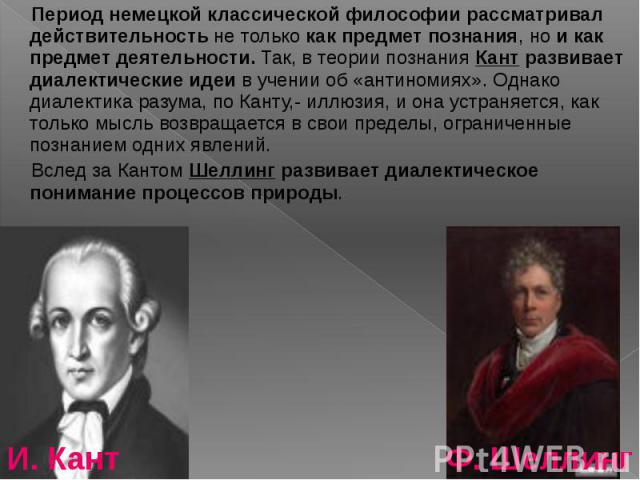 Период немецкой классической философии рассматривал действительность не только как предмет познания, но и как предмет деятельности. Так, в теории познания Кант развивает диалектические идеи в учении об «антиномиях». Однако диалектика разума, по Кант…
