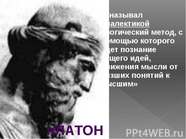 называл диалектикой «логический метод, с помощью которого идет познание сущего идей, движения мысли от низших понятий к высшим» называл диалектикой «логический метод, с помощью которого идет познание сущего идей, движения мысли от низших понятий к высшим»