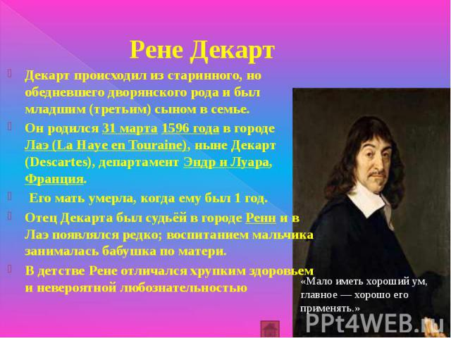 Рене Декарт Декарт происходил из старинного, но обедневшего дворянского рода и был младшим (третьим) сыном в семье. Он родился 31 марта 1596 года в городе Лаэ (La Haye en Touraine), ныне Декарт (Descartes), департамент Эндр и Луара, Франция. Его мат…