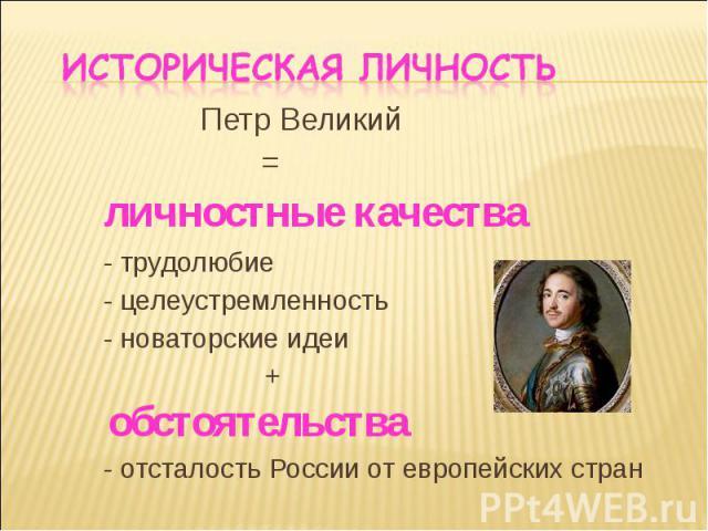 Петр Великий Петр Великий = личностные качества - трудолюбие - целеустремленность - новаторские идеи + обстоятельства - отсталость России от европейских стран