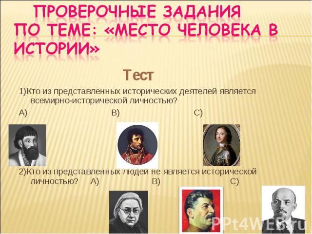 Тест Тест 1)Кто из представленных исторических деятелей является всемирно-исторической личностью? А) В) С) 2)Кто из представленных людей не является исторической личностью? А) В) С)