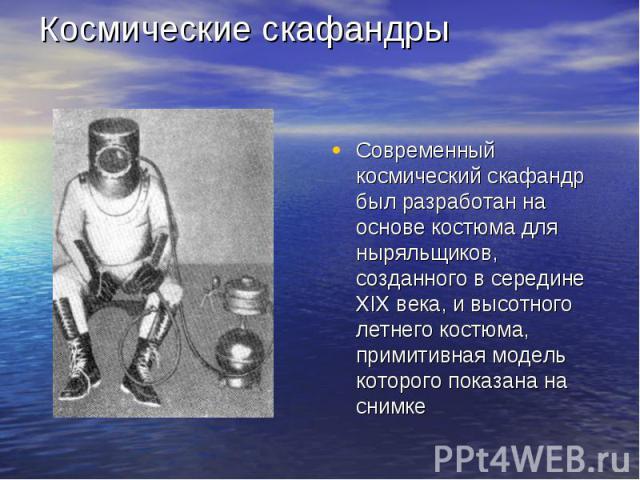 Космические скафандры Современный космический скафандр был разработан на основе костюма для ныряльщиков, созданного в середине XIX века, и высотного летнего костюма, примитивная модель которого показана на снимке