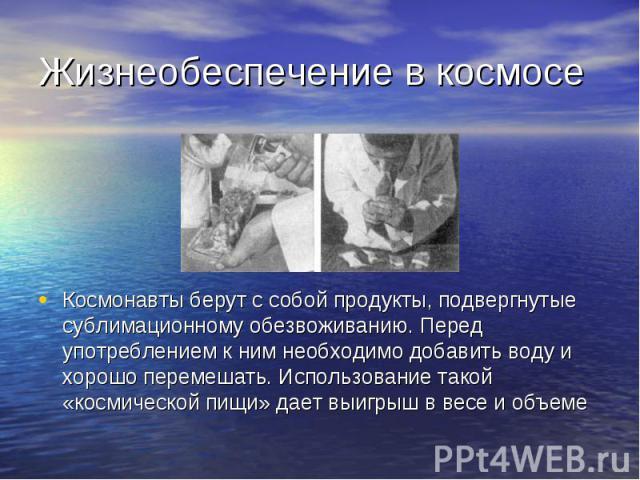Жизнеобеспечение в космосе Космонавты берут с собой продукты, подвергнутые сублимационному обезвоживанию. Перед употреблением к ним необходимо добавить воду и хорошо перемешать. Использование такой «космической пищи» дает выигрыш в весе и объеме