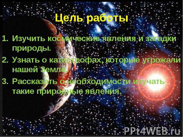 Изучить космические явления и загадки природы. Изучить космические явления и загадки природы. Узнать о катастрофах, которые угрожали нашей Земле. Рассказать о необходимости изучать такие природные явления.