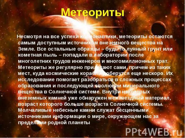 Несмотря на все успехи космонавтики, метеориты остаются самым доступным источником внеземного вещества на Земле. Все остальные образцы – будь то лунный грунт или кометная пыль – попадали в лаборатории после многолетних трудов инженеров и многомиллио…