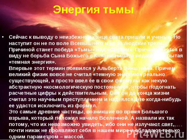 Сейчас к выводу о неизбежном конце света пришли и ученые. Но наступит он не по воле Всевышнего и не за людские грехи. Причиной станет победа «Тьмы» над «Светом». Причем имеется в виду не борьба Сына Божьего с Князем тьмы, а недавно открытая «темная …