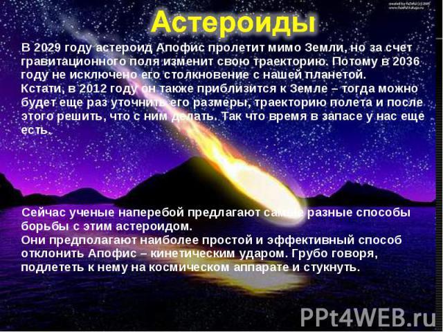 В 2029 году астероид Апофис пролетит мимо Земли, но за счет гравитационного поля изменит свою траекторию. Потому в 2036 году не исключено его столкновение с нашей планетой. Кстати, в 2012 году он также приблизится к Земле – тогда можно будет еще раз…