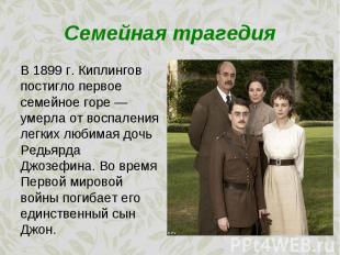 В 1899 г. Киплингов постигло первое семейное горе — умерла от воспаления легких