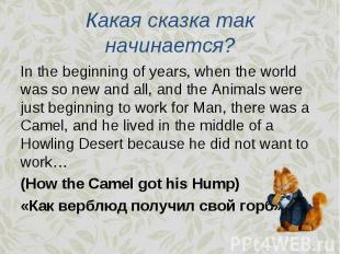 In the beginning of years, when the world was so new and all, and the Animals we