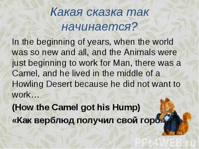 In the beginning of years, when the world was so new and all, and the Animals were just beginning to work for Man, there was a Camel, and he lived in the middle of a Howling Desert because he did not want to work… In the beginning of years, when the…