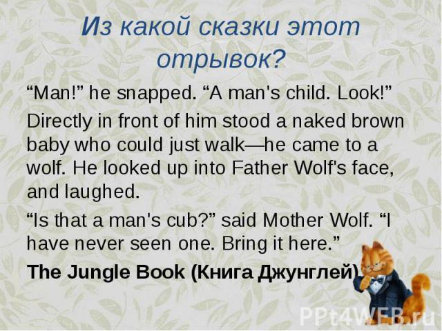 """""""Man!"""" he snapped. """"A man's child. Look!"""" """"Man!"""" he snapped. """"A man's child. Look!"""" Directly in front of him stood a naked brown baby who could just walk—he came to a wolf. He looked up into Father Wolf's face, and laughed. """"Is that a man's cub?"""" sa…"""