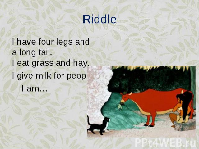 I have four legs and a long tail. I eat grass and hay. I have four legs and a long tail. I eat grass and hay. I give milk for people. I am…