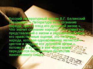 Русский литературный критик В.Г. Белинский утверждал: « Литература есть сознание