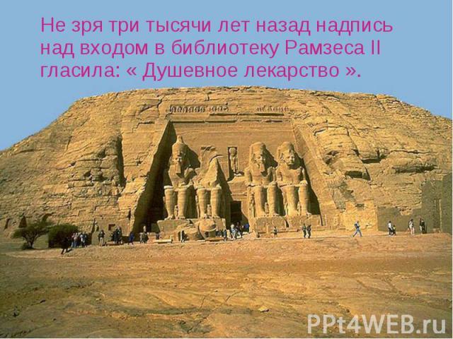 Не зря три тысячи лет назад надпись над входом в библиотеку Рамзеса II гласила: « Душевное лекарство ». Не зря три тысячи лет назад надпись над входом в библиотеку Рамзеса II гласила: « Душевное лекарство ».