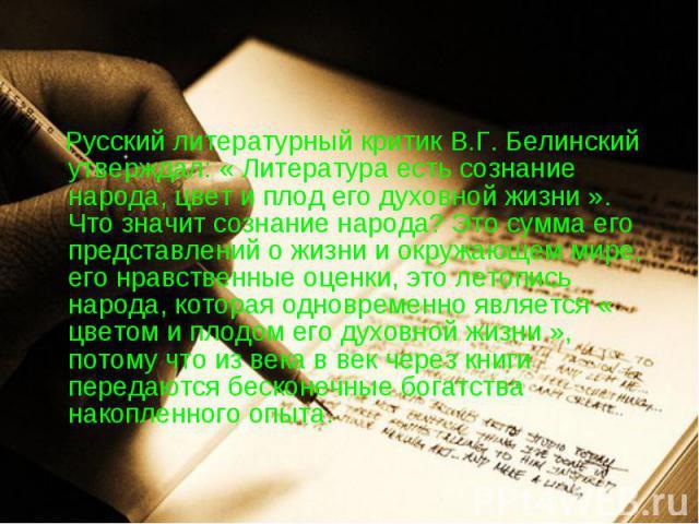 Русский литературный критик В.Г. Белинский утверждал: « Литература есть сознание народа, цвет и плод его духовной жизни ». Что значит сознание народа? Это сумма его представлений о жизни и окружающем мире, его нравственные оценки, это летопись народ…