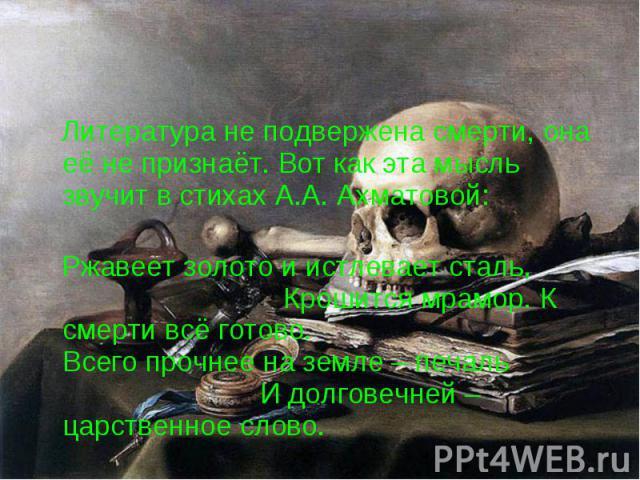 Литература не подвержена смерти, она её не признаёт. Вот как эта мысль звучит в стихах А.А. Ахматовой: Литература не подвержена смерти, она её не признаёт. Вот как эта мысль звучит в стихах А.А. Ахматовой: Ржавеет золото и истлевает сталь, Крошится …