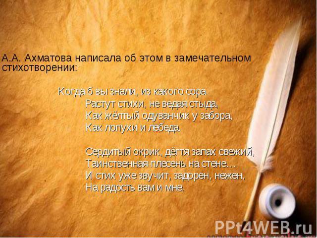А.А. Ахматова написала об этом в замечательном стихотворении: А.А. Ахматова написала об этом в замечательном стихотворении: Когда б вы знали, из какого сора Растут стихи, не ведая стыда, Как жёлтый одуванчик у забора, Как лопухи и лебеда. Сердитый о…