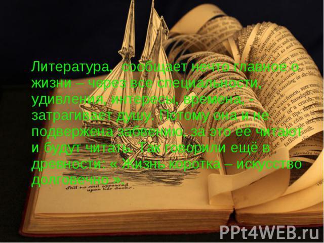 Литература, сообщает нечто главное о жизни – через все специальности, удивления, интересы, времена, - затрагивает душу. Потому она и не подвержена забвению, за это её читают и будут читать. Так говорили ещё в древности: « Жизнь коротка – искусство д…