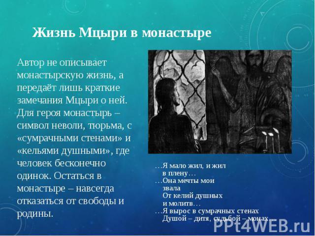 Жизнь Мцыри в монастыре Автор не описывает монастырскую жизнь, а передаёт лишь краткие замечания Мцыри о ней. Для героя монастырь – символ неволи, тюрьма, с «сумрачными стенами» и «кельями душными», где человек бесконечно одинок. Остаться в монастыр…