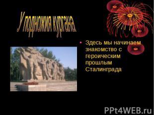 Здесь мы начинаем знакомство с героическим прошлым Сталинграда Здесь мы начинаем